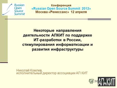 Конференция «Russian Open Source Summit 2012» Москва «Ренессанс» 12 апреля Николай Комлев, исполнительный директор ассоциации АП КИТ Некоторые направления.