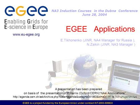 EGEE is a project funded by the European Union under contract IST-2003-508833 EGEE Applications E.Tikhonenko (JINR, NA4 Manager for Russia ), N.Zaikin.