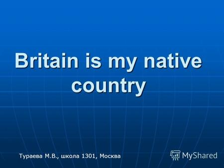 Britain is my native country Тураева М.В., школа 1301, Москва.