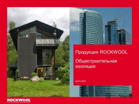 Продукция ROCKWOOL Meeting/Event name – Month date, 2011, Type of event, Country – Arial regular size 8 Общестроительная изоляция 24.01.2012.