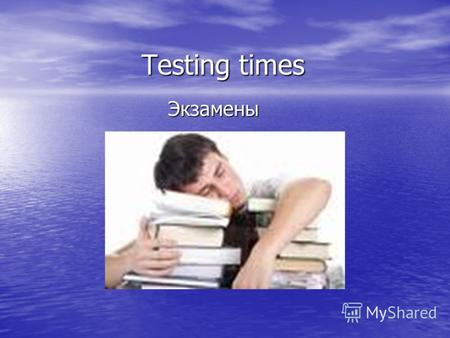 Testing times Экзамены. Exam stress doesnt occur most strongly during the actual exams but in the few weeks just before them. The climax is usually the.