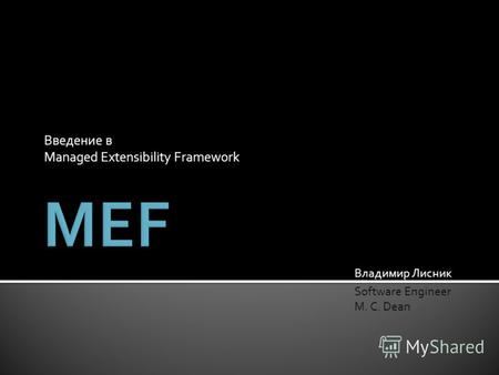 Введение в Managed Extensibility Framework Владимир Лисник Software Engineer M. C. Dean.