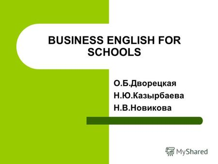BUSINESS ENGLISH FOR SCHOOLS О.Б.Дворецкая Н.Ю.Казырбаева Н.В.Новикова.