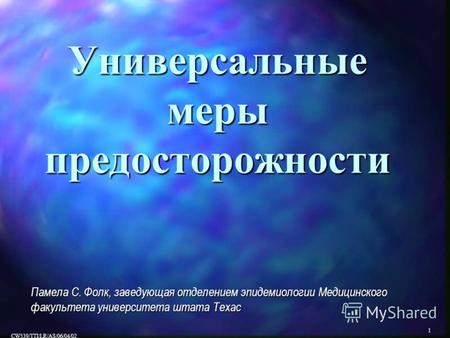 1 CW539/TTI/LR/AS/06/04/02 Универсальные меры предосторожности Памела С. Фолк, заведующая отделением эпидемиологии Медицинского факультета университета.