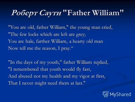 Роберт Саути Father William You are old, father William, the young man cried, The few locks which are left are grey; You are hale, farther William,