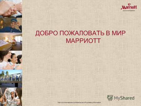 Marriott International Confidential and Proprietary Information ДОБРО ПОЖАЛОВАТЬ В МИР МАРРИОТТ.