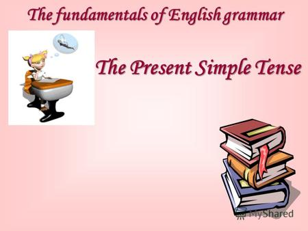 The fundamentals of English grammar The Present Simple Tense.