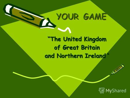 YOUR GAME The United Kingdom of Great Britain and Northern Ireland and Northern Ireland.