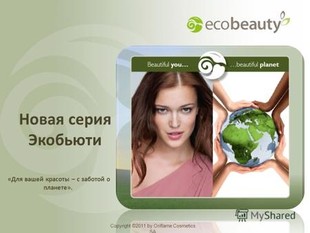 Copyright ©2011 by Oriflame Cosmetics SA Новая серия Экобьюти Copyright ©2011 by Oriflame Cosmetics SA «Для вашей красоты – с заботой о планете».