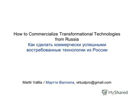 How to Commercialize Transformational Technologies from Russia Как сделать коммерчески успешными востребованные технологии из России Martti Vallila / Мартти.