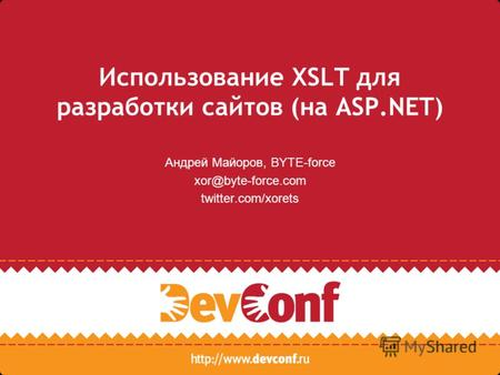 Использование XSLT для разработки сайтов (на ASP.NET) Андрей Майоров, BYTE-force xor@byte-force.com twitter.com/xorets.