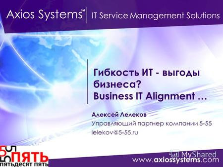 Www. axiossystems.com Axios Systems IT Service Management Solutions TM Гибкость ИТ - выгоды бизнеса? Business IT Alignment … Алексей Лелеков Управляющий.