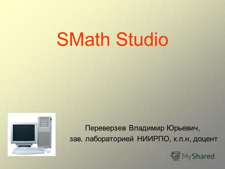 SMath Studio Переверзев Владимир Юрьевич, зав. лабораторией НИИРПО, к.п.н, доцент.