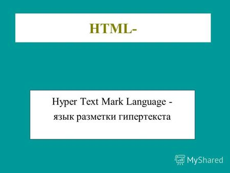 HTML- Hyper Text Mark Language - язык разметки гипертекста.