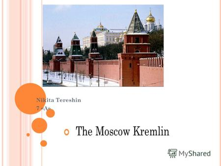 Nikita Tereshin 7 «A». D ESCRIPTION OF THE K REMLIN The Moscow Kremlin - the oldest part of Moscow's main socio-political, spiritual, religious, historical.