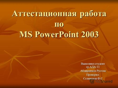 Аттестационная работа по MS PowerPoint 2003 Выполнил:студент гр.АДА-11 Абдираимов Рустам Проверил: Селиванов Ф.С.
