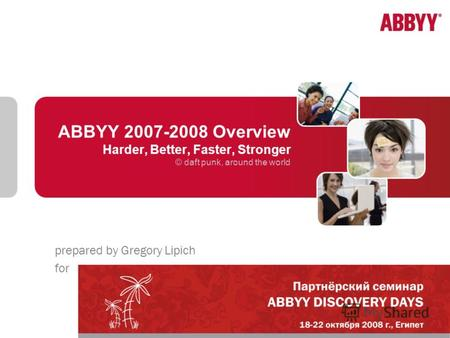 ABBYY 2007-2008 Overview Harder, Better, Faster, Stronger © daft punk, around the world prepared by Gregory Lipich for.