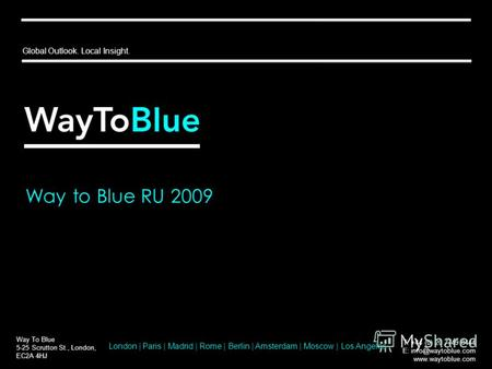 Way to Blue RU 2009 Way To Blue 5-25 Scrutton St., London, EC2A 4HJ T: +44 (0) 20 7749 8444 E: info@waytoblue.com www.waytoblue.com Global Outlook. Local.