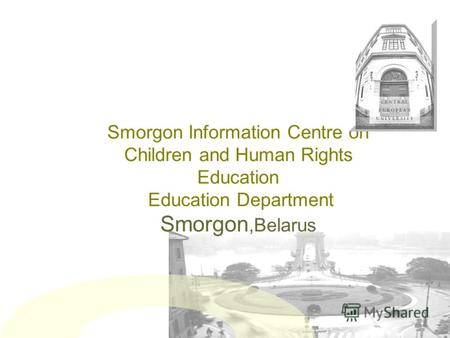 Smorgon Information Centre on Children and Human Rights Education Education Department Smorgon,Belarus.