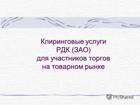 Презентация на тему ТЕМЫ КУРСОВЫХ И ДИПЛОМНЫХ РАБОТ Некредитные  Клиринговые услуги РДК ЗАО для участников торгов на товарном рынке