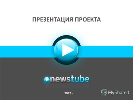 ПРЕЗЕНТАЦИЯ ПРОЕКТА 2012 г.. О Newstube «Newstube отличается от конкурирующих видеосервисов оперативностью поступления контента на сайт: новостные сюжеты.