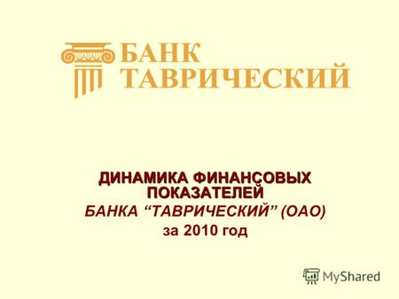 Презентация на тему Дипломная работа На тему Анализ и  ДИНАМИКА ФИНАНСОВЫХ ПОКАЗАТЕЛЕЙ БАНКА ТАВРИЧЕСКИЙ ОАО за 2010 год