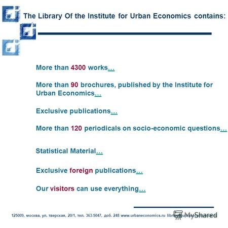 The Library Of the Institute for Urban Economics contains: More than 4300 works…… More than 90 brochures, published by the Institute for Urban Economics……