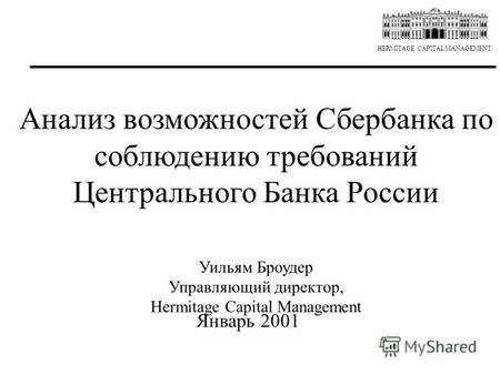 HERMITAGE CAPITAL MANAGEMENT Анализ возможностей Сбербанка по соблюдению требований Центрального Банка России Уильям Броудер Управляющий директор, Hermitage.
