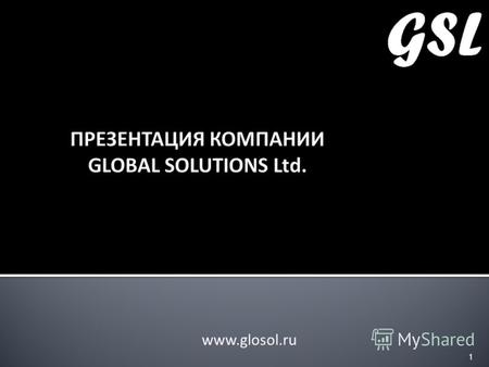 ПРЕЗЕНТАЦИЯ КОМПАНИИ GLOBAL SOLUTIONS Ltd. www.glosol.ru 1.