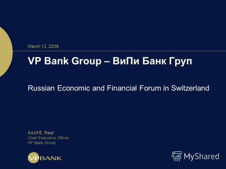 March 12, 2006 VP Bank Group – ВиПи Банк Груп Russian Economic and Financial Forum in Switzerland Adolf E. Real Chief Executive Officer VP Bank Group.