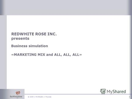 © 2005 RWR&2Ex Москва1 REDWHITE ROSE INC. presents Business simulation «MARKETING MIX and ALL, ALL, ALL»