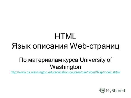 HTML Язык описания Web-страниц По материалам курса University of Washington http://www.cs.washington.edu/education/courses/cse190m/07sp/index.shtml http://www.cs.washington.edu/education/courses/cse190m/07sp/index.shtml.