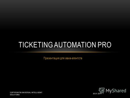 Презентация для авиа-агентств TICKETING AUTOMATION PRO 30.01.2011 COPYRIGHT© UNIVERSAL INTELLIGENT SOLUTIONS.