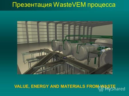 Презентация WasteVEM процесса VALUE, ENERGY AND MATERIALS FROM WASTE.