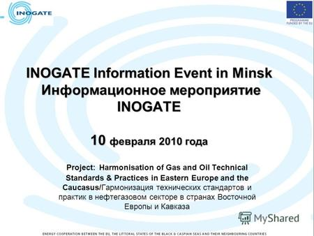INOGATE Information Event in Minsk Информационное мероприятие INOGATE 10 февраля 2010 года Project: Harmonisation of Gas and Oil Technical Standards &