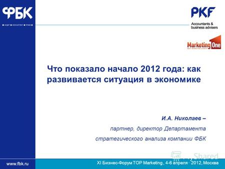 Www.fbk.ru ХI Бизнес-Форум TOP Marketing, 4-6 апреля · 2012, Москва И.А. Николаев – партнер, директор Департамента стратегического анализа компании ФБК.