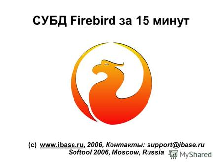 СУБД Firebird за 15 минут (с) www.ibase.ru, 2006, Контакты: support@ibase.ru Softool 2006, Moscow, Russia.