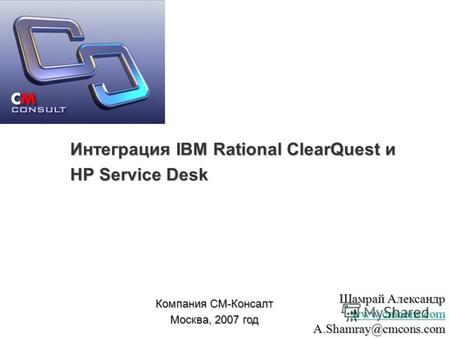 Интеграция IBM Rational ClearQuest и HP Service Desk Компания СМ-Консалт Москва, 2007 год Шамрай Александр www.cmcons.com A.Shamray@cmcons.com.