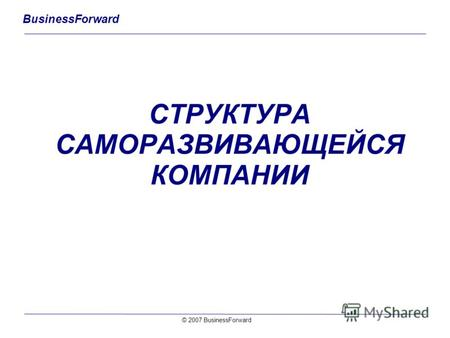 BusinessForward СТРУКТУРА САМОРАЗВИВАЮЩЕЙСЯ КОМПАНИИ © 2007 BusinessForward.