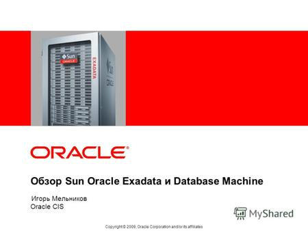 Обзор Sun Oracle Exadata и Database Machine Oracle CIS Copyright © 2009, Oracle Corporation and/or its affiliates Игорь Мельников.