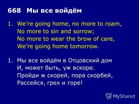 1.Were going home, no more to roam, No more to sin and sorrow; No more to wear the brow of care, Were going home tomorrow. 668Мы все войдём 1.Мы все войдём.