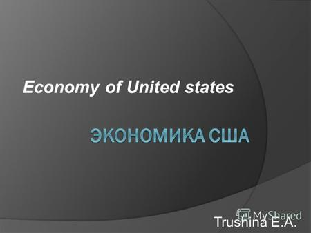 Economy of United states Trushina E.A.. The economy of the United States is the world's largest nominal economy. Its nominal GDP is about three times.
