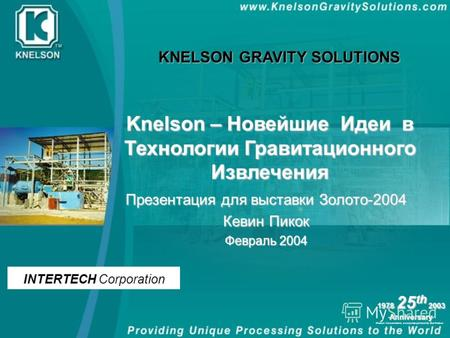 Knelson Concentrators, a corporate partnership dba Knelson 1978 25 th 2003 Anniversary Презентация для выставки Золото-2004 Кевин Пикок Февраль 2004 Knelson.
