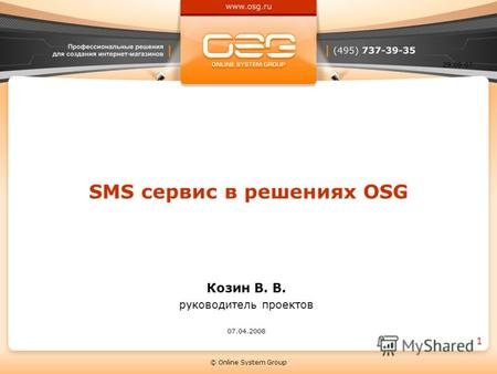29.09.07 © Online System Group 1 SMS сервис в решениях OSG Козин В. В. руководитель проектов 07.04.2008.