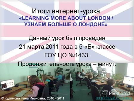 Итоги интернет-урока «LEARNING MORE ABOUT LONDON / УЗНАЕМ БОЛЬШЕ О ЛОНДОНЕ» Данный урок был проведен 21 марта 2011 года в 5 «Б» классе ГОУ ЦО 1433. Продолжительность.
