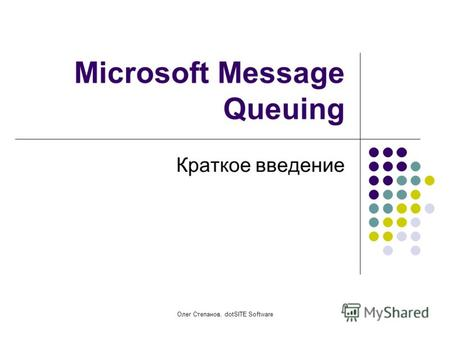 Олег Степанов, dotSITE Software Microsoft Message Queuing Краткое введение.