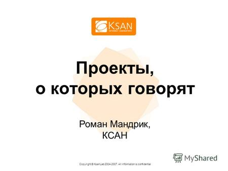 Проекты, о которых говорят Copyright © KsanLab 2004-2007. All information is confidential Роман Мандрик, КСАН.