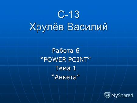 С-13 Хрулёв Василий Работа 6 POWER POINT Тема 1 АнкетаАнкета.