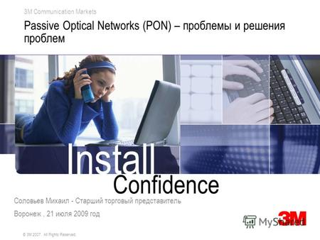 Confidence Install 3M Communication Markets © 3M 2007. All Rights Reserved. Passive Optical Networks (PON) – проблемы и решения проблем Соловьев Михаил.