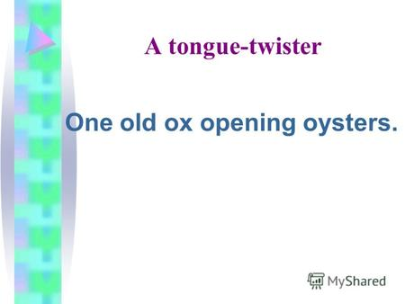 A tongue-twister One old ox opening oysters.. Weekend Plans.